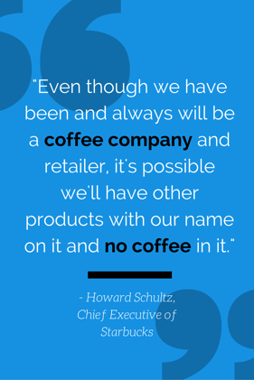 -Even_though_we_have_been_and_always_will_be_a_coffee_company_and_retailer_its_possible_well_have_other_products_with_our_name_on_it_and_no_coffee_in_it.-_-_Howard_Schultz_Chief_Executive_of_Starbucks.png