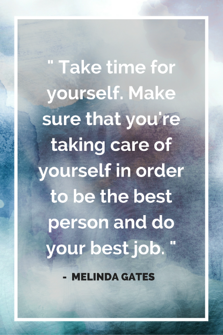 Take_time_for_yourself._Make_sure_that_youre_taking_care_of_yourself_in_order_to_be_the_best_person_and_do_your_best_job..png