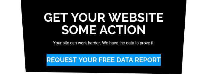 Get Your Website Some Action  Your site can work harder. We have the data to prove it. Request Your Free Data Report
