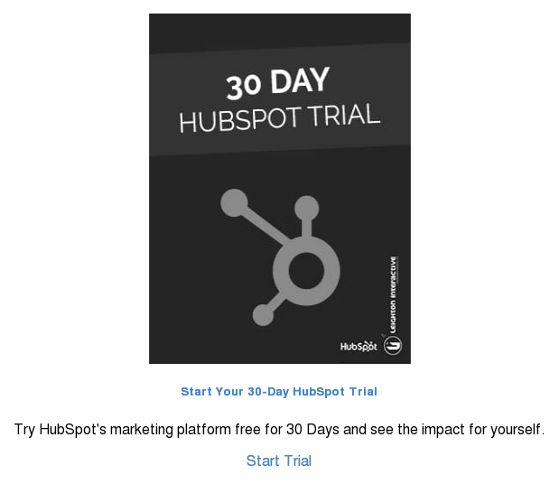 Start Your 30-Day HubSpot Trial  Try HubSpot's marketing platform free for 30 Days and see the impact for  yourself.  Start Trial